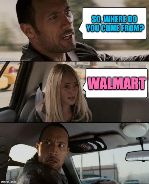 The Rock Driving Meme | SO, WHERE DO YOU COME FROM? WALMART | image tagged in memes,the rock driving,walmart is third gender | made w/ Imgflip meme maker