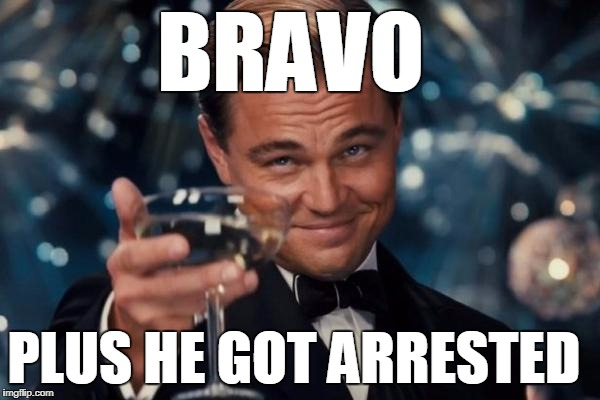 Leonardo Dicaprio Cheers Meme | BRAVO PLUS HE GOT ARRESTED | image tagged in memes,leonardo dicaprio cheers | made w/ Imgflip meme maker