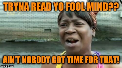 Aint Nobody Got Time For That Meme | TRYNA READ YO FOOL MIND?? AIN'T NOBODY GOT TIME FOR THAT! | image tagged in memes,aint nobody got time for that | made w/ Imgflip meme maker