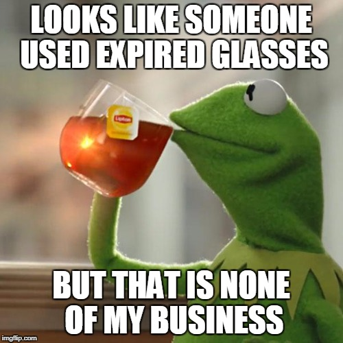 But Thats None Of My Business Meme | LOOKS LIKE SOMEONE USED EXPIRED GLASSES BUT THAT IS NONE OF MY BUSINESS | image tagged in memes,but thats none of my business,kermit the frog | made w/ Imgflip meme maker
