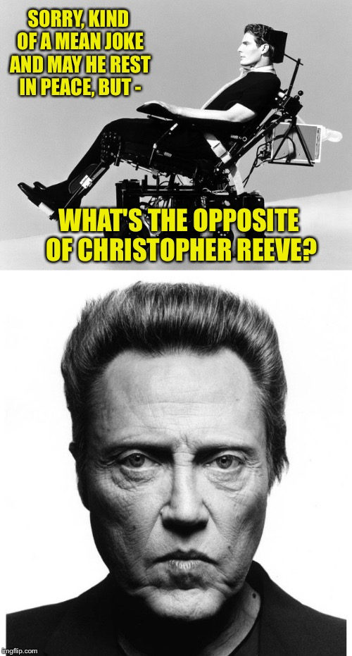 Another tasteless joke | SORRY, KIND OF A MEAN JOKE AND MAY HE REST IN PEACE, BUT - WHAT'S THE OPPOSITE OF CHRISTOPHER REEVE? | image tagged in christopher walken,superman,wheelchair,walking | made w/ Imgflip meme maker