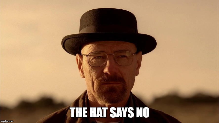 The hat says no. | THE HAT SAYS NO | image tagged in breaking bad | made w/ Imgflip meme maker
