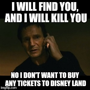 Liam Neeson Taken Meme | I WILL FIND YOU, AND I WILL KILL YOU NO I DON'T WANT TO BUY ANY TICKETS TO DISNEY LAND | image tagged in memes,liam neeson taken | made w/ Imgflip meme maker