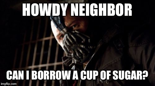 Permission Bane | HOWDY NEIGHBOR CAN I BORROW A CUP OF SUGAR? | image tagged in memes,permission bane | made w/ Imgflip meme maker