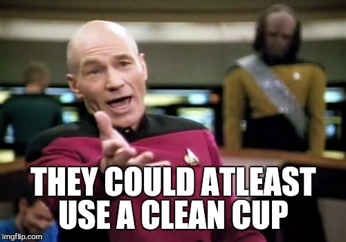 Picard Wtf Meme | THEY COULD ATLEAST USE A CLEAN CUP | image tagged in memes,picard wtf | made w/ Imgflip meme maker