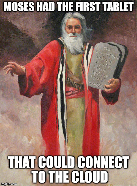 Moses and the tablet | MOSES HAD THE FIRST TABLET THAT COULD CONNECT TO THE CLOUD | image tagged in moses tablets,memes,moses,tablet,cloud,first | made w/ Imgflip meme maker