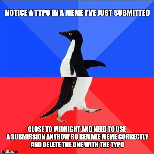 Socially Awkward Awesome Penguin | NOTICE A TYPO IN A MEME I'VE JUST SUBMITTED CLOSE TO MIDNIGHT AND NEED TO USE A SUBMISSION ANYHOW SO REMAKE MEME CORRECTLY AND DELETE THE ON | image tagged in memes,socially awkward awesome penguin | made w/ Imgflip meme maker