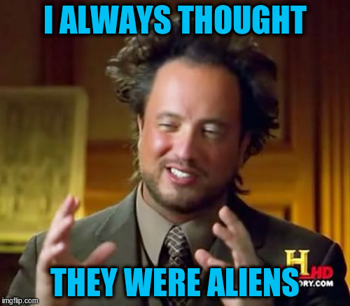 Ancient Aliens Meme | I ALWAYS THOUGHT THEY WERE ALIENS | image tagged in memes,ancient aliens | made w/ Imgflip meme maker