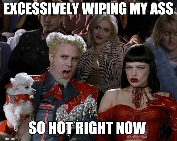 Mugatu So Hot Right Now Meme | EXCESSIVELY WIPING MY ASS SO HOT RIGHT NOW | image tagged in memes,mugatu so hot right now | made w/ Imgflip meme maker