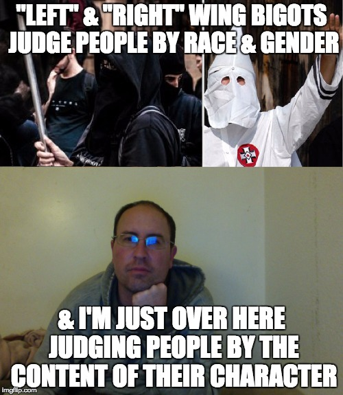 """LEFT"" & ""RIGHT"" WING BIGOTS JUDGE PEOPLE BY RACE & GENDER & I'M JUST OVER HERE JUDGING PEOPLE BY THE CONTENT OF THEIR CHARACTER 