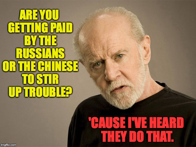 ARE YOU GETTING PAID BY THE RUSSIANS OR THE CHINESE TO STIR UP TROUBLE? 'CAUSE I'VE HEARD THEY DO THAT. | made w/ Imgflip meme maker