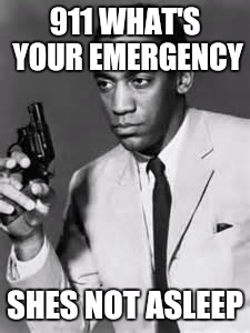 Bill Cosby | 911 WHAT'S YOUR EMERGENCY SHES NOT ASLEEP | image tagged in bill cosby | made w/ Imgflip meme maker