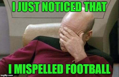 Captain Picard Facepalm Meme | I JUST NOTICED THAT I MISPELLED FOOTBALL | image tagged in memes,captain picard facepalm | made w/ Imgflip meme maker