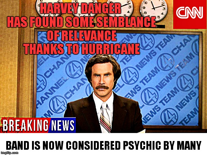 Run that up the flagpole! | HARVEY DANGER HAS FOUND SOME SEMBLANCE OF RELEVANCE THANKS TO HURRICANE BAND IS NOW CONSIDERED PSYCHIC BY MANY | image tagged in hurricane harvey,cnn fake news,this just in,cnn broken news | made w/ Imgflip meme maker