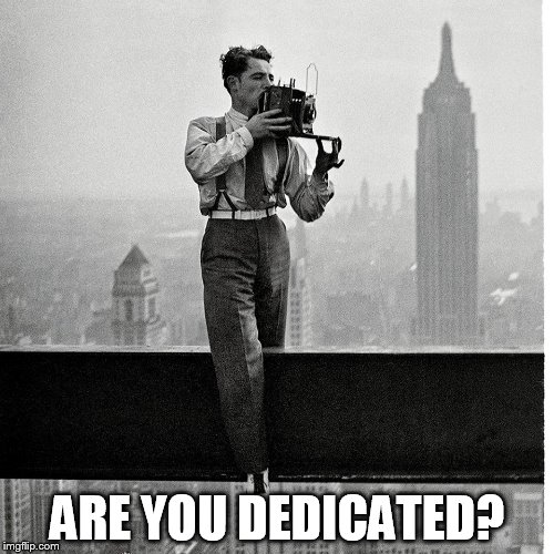 DEDICATION | ARE YOU DEDICATED? | image tagged in dedication,photography | made w/ Imgflip meme maker