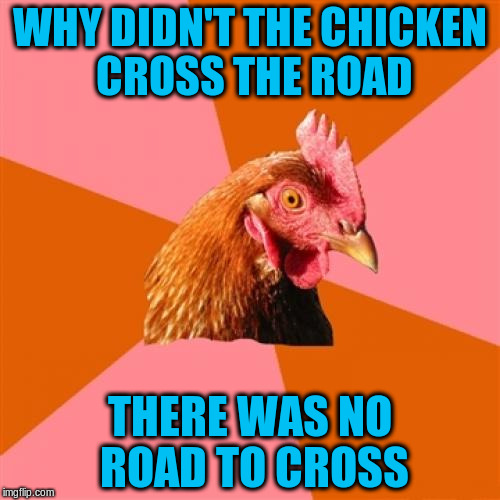 Anti Joke Chicken Meme | WHY DIDN'T THE CHICKEN CROSS THE ROAD THERE WAS NO ROAD TO CROSS | image tagged in memes,anti joke chicken,funny,chicken | made w/ Imgflip meme maker