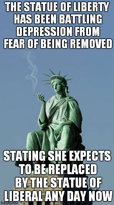 Everybody else is giving up on liberty anyway... | THE STATUE OF LIBERTY HAS BEEN BATTLING DEPRESSION FROM FEAR OF BEING REMOVED STATING SHE EXPECTS TO BE REPLACED BY THE STATUE OF LIBERAL AN | image tagged in statue of liberty,statue of liberty crying,statue of liberal,i give up,funny | made w/ Imgflip meme maker