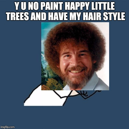 Y U NO PAINT HAPPY LITTLE TREES AND HAVE MY HAIR STYLE | made w/ Imgflip meme maker