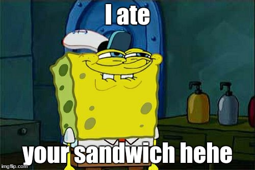 Dont You Squidward Meme | I ate your sandwich hehe | image tagged in memes,dont you squidward | made w/ Imgflip meme maker