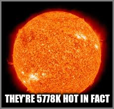 THEY'RE 5778K HOT IN FACT | made w/ Imgflip meme maker