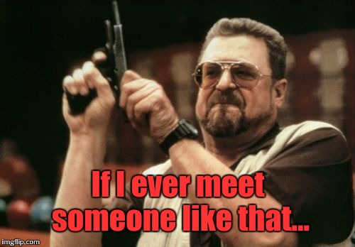 Am I The Only One Around Here Meme | If I ever meet someone like that... | image tagged in memes,am i the only one around here | made w/ Imgflip meme maker