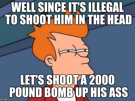 Futurama Fry Meme | WELL SINCE IT'S ILLEGAL TO SHOOT HIM IN THE HEAD LET'S SHOOT A 2000 POUND BOMB UP HIS ASS | image tagged in memes,futurama fry | made w/ Imgflip meme maker
