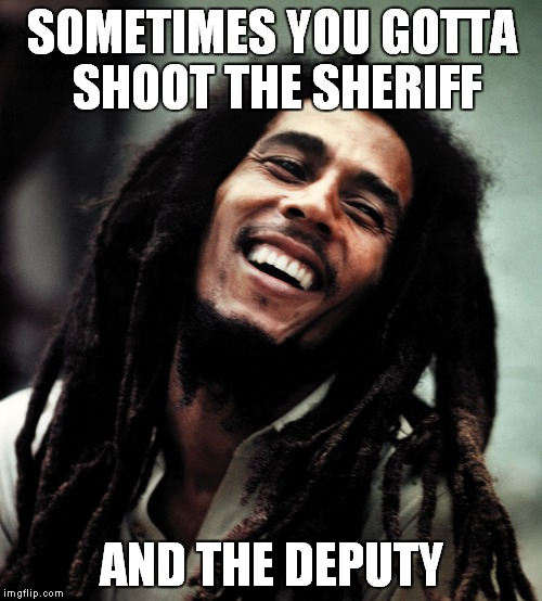 SOMETIMES YOU GOTTA SHOOT THE SHERIFF AND THE DEPUTY | made w/ Imgflip meme maker
