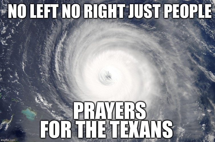 Hurricane Satellite Image | PRAYERS FOR THE TEXANS NO LEFT NO RIGHT JUST PEOPLE | image tagged in hurricane satellite image | made w/ Imgflip meme maker