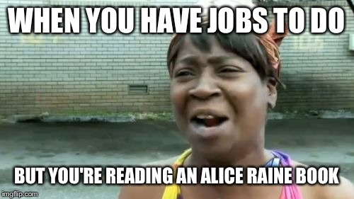 Aint Nobody Got Time For That Meme | WHEN YOU HAVE JOBS TO DO BUT YOU'RE READING AN ALICE RAINE BOOK | image tagged in memes,aint nobody got time for that | made w/ Imgflip meme maker