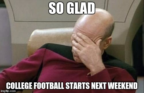 Captain Picard Facepalm Meme | SO GLAD COLLEGE FOOTBALL STARTS NEXT WEEKEND | image tagged in memes,captain picard facepalm | made w/ Imgflip meme maker