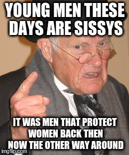 Back In My Day Meme | YOUNG MEN THESE DAYS ARE SISSYS IT WAS MEN THAT PROTECT WOMEN BACK THEN NOW THE OTHER WAY AROUND | image tagged in memes,back in my day | made w/ Imgflip meme maker