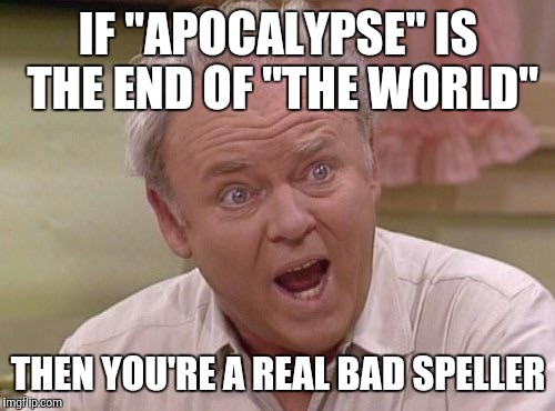 "Memes, Archie | IF ""APOCALYPSE"" IS THE END OF ""THE WORLD"" THEN YOU'RE A REAL BAD SPELLER 