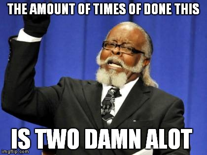 Too Damn High Meme | THE AMOUNT OF TIMES OF DONE THIS IS TWO DAMN ALOT | image tagged in memes,too damn high | made w/ Imgflip meme maker