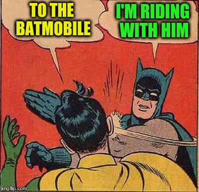 Batman Slapping Robin Meme | TO THE BATMOBILE I'M RIDING WITH HIM | image tagged in memes,batman slapping robin | made w/ Imgflip meme maker