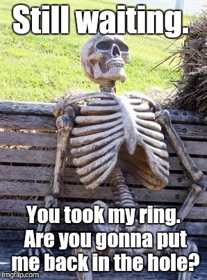 Waiting Skeleton Meme | Still waiting. You took my ring. Are you gonna put me back in the hole? | image tagged in memes,waiting skeleton | made w/ Imgflip meme maker