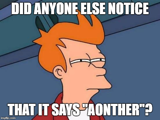 "Futurama Fry Meme | DID ANYONE ELSE NOTICE THAT IT SAYS ""AONTHER""? 