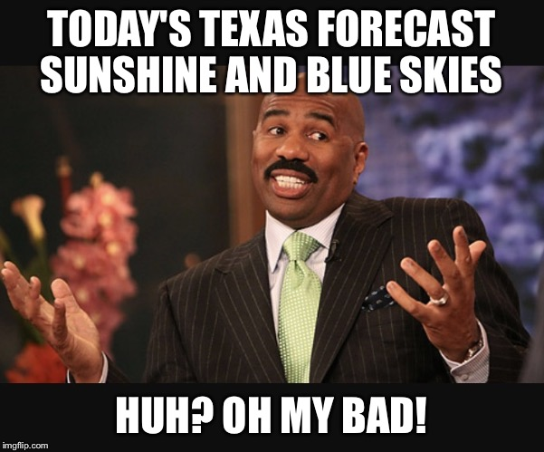 TODAY'S TEXAS FORECAST SUNSHINE AND BLUE SKIES HUH? OH MY BAD! | image tagged in steve harvey | made w/ Imgflip meme maker