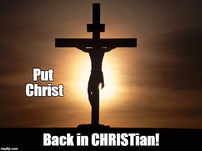 Put Christ Back in CHRISTian! | image tagged in christian | made w/ Imgflip meme maker