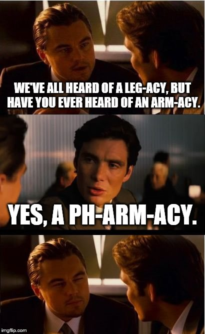 Inception Meme | WE'VE ALL HEARD OF A LEG-ACY, BUT HAVE YOU EVER HEARD OF AN ARM-ACY. YES, A PH-ARM-ACY. | image tagged in memes,inception | made w/ Imgflip meme maker