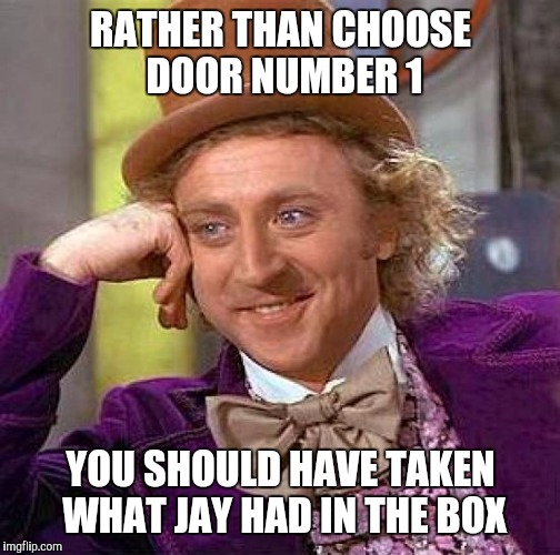 Creepy Condescending Wonka Meme | RATHER THAN CHOOSE DOOR NUMBER 1 YOU SHOULD HAVE TAKEN WHAT JAY HAD IN THE BOX | image tagged in memes,creepy condescending wonka | made w/ Imgflip meme maker