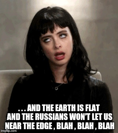 . . . AND THE EARTH IS FLAT AND THE RUSSIANS WON'T LET US NEAR THE EDGE , BLAH , BLAH , BLAH | image tagged in kristen ritter | made w/ Imgflip meme maker