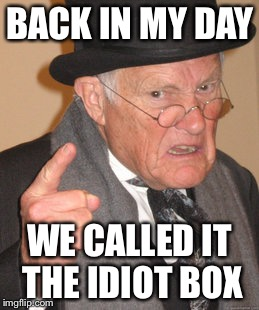 Back In My Day Meme | BACK IN MY DAY WE CALLED IT THE IDIOT BOX | image tagged in memes,back in my day | made w/ Imgflip meme maker