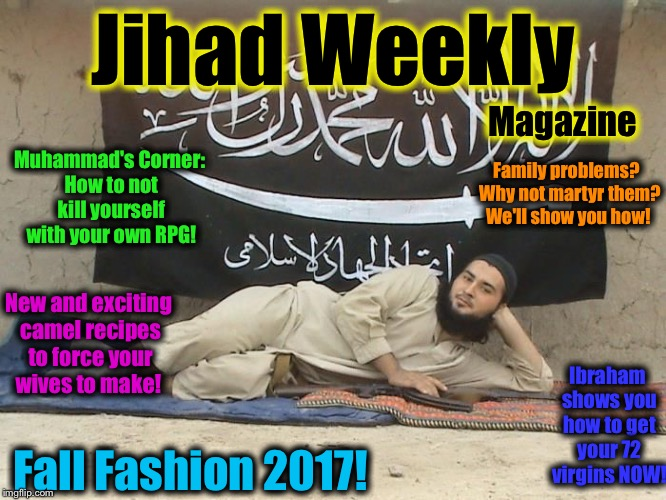 The Fall Fashion Issue is now on newsstands!  Get one before the Infidels get you!  | Jihad Weekly Fall Fashion 2017! Magazine Muhammad's Corner: How to not kill yourself with your own RPG! Family problems?  Why not martyr the | image tagged in infidel magazine,memes,evilmandoevil,funny,jihad | made w/ Imgflip meme maker