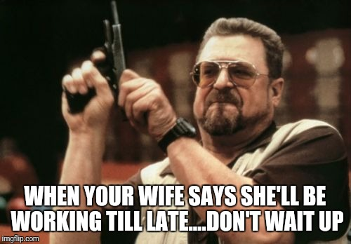 Am I The Only One Around Here Meme | WHEN YOUR WIFE SAYS SHE'LL BE WORKING TILL LATE....DON'T WAIT UP | image tagged in memes,am i the only one around here | made w/ Imgflip meme maker