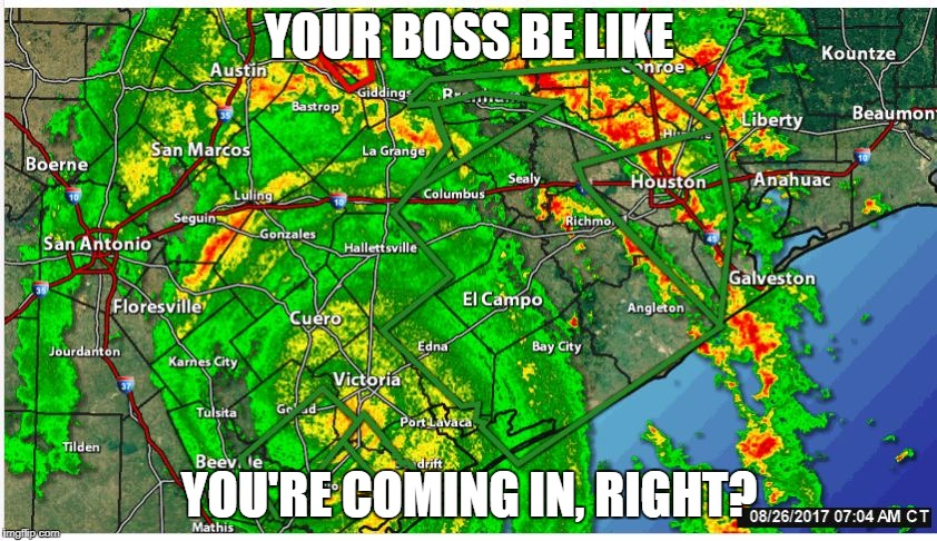 Boss Be Like | YOUR BOSS BE LIKE YOU'RE COMING IN, RIGHT? | image tagged in hurricane,hurricane harvey,work,boss | made w/ Imgflip meme maker