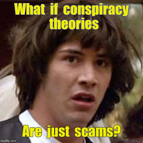 Conspiracy Keanu Meme | What  if  conspiracy  theories Are  just  scams? | image tagged in memes,conspiracy keanu | made w/ Imgflip meme maker