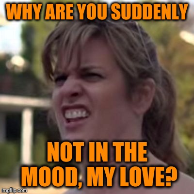 seriously? | WHY ARE YOU SUDDENLY NOT IN THE MOOD, MY LOVE? | image tagged in seriously | made w/ Imgflip meme maker
