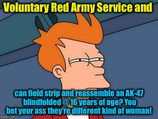 Futurama Fry Meme | Voluntary Red Army Service and can field strip and reassemble an AK-47 blindfolded @ 16 years of age? You bet your ass they're different kin | image tagged in memes,futurama fry | made w/ Imgflip meme maker