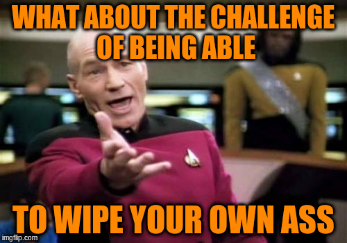 Picard Wtf Meme | WHAT ABOUT THE CHALLENGE OF BEING ABLE TO WIPE YOUR OWN ASS | image tagged in memes,picard wtf | made w/ Imgflip meme maker