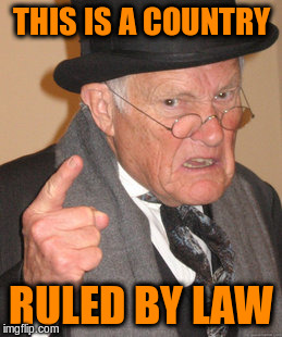 Back In My Day Meme | THIS IS A COUNTRY RULED BY LAW | image tagged in memes,back in my day | made w/ Imgflip meme maker